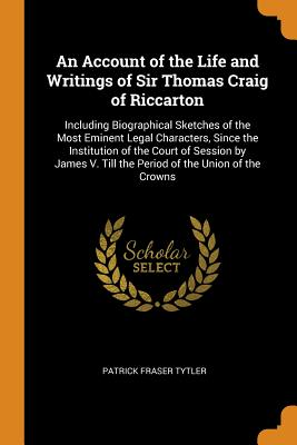 An Account of the Life and Writings of Sir Thomas Craig of Riccarton: Including Biographical Sketches of the Most Eminent Legal Characters, Since the Institution of the Court of Session by James V. Till the Period of the Union of the Crowns - Tytler, Patrick Fraser