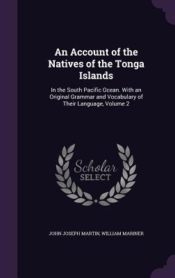 An Account of the Natives of the Tonga Islands: In the South Pacific Ocean. with an Original Grammar and Vocabulary of Their Language, Volume 2 - Martin, John Joseph, and Mariner, William