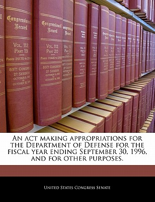 An ACT Making Appropriations for the Department of Defense for the Fiscal Year Ending September 30, 1996, and for Other Purposes. - United States Congress House of Represen (Creator)