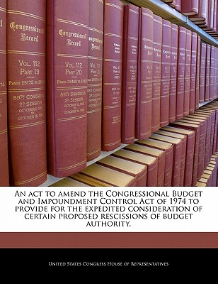 An ACT to Amend the Congressional Budget and Impoundment Control Act of 1974 to Provide for the Expedited Consideration of Certain Proposed Rescissions of Budget Authority. - United States Congress House of Represen (Creator)