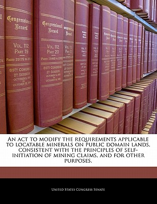 An ACT to Modify the Requirements Applicable to Locatable Minerals on Public Domain Lands, Consistent with the Principles of Self-Initiation of Mining Claims, and for Other Purposes. - United States Congress Senate (Creator)