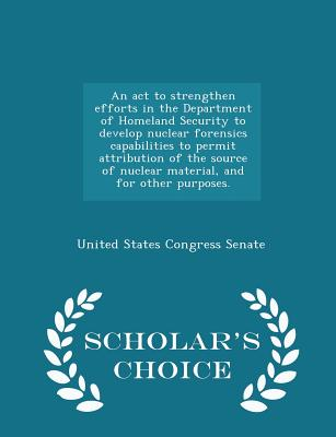 An ACT to Strengthen Efforts in the Department of Homeland Security to Develop Nuclear Forensics Capabilities to Permit Attribution of the Source of Nuclear Material, and for Other Purposes. - Scholar's Choice Edition - United States Congress Senate (Creator)