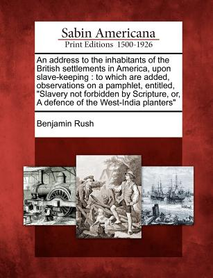 "An Address to the Inhabitants of the British Settlements in America, Upon Slave-Keeping: To Which Are Added, Observations on a Pamphlet, Entitled, ""Slavery Not Forbidden by Scripture, Or, a Defence of the West-India Planters"" - Rush, Benjamin"