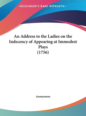 An Address to the Ladies on the Indecency of Appearing at Immodest Plays (1756) - Anonymous