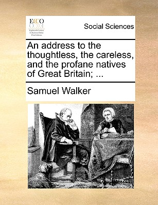 An Address to the Thoughtless, the Careless, and the Profane Natives of Great Britain; ... - Walker, Samuel, Dr.
