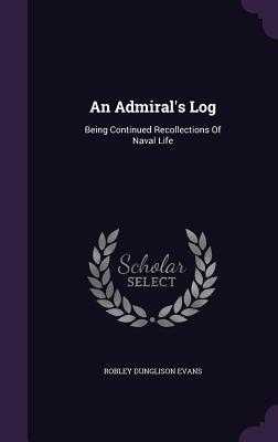 An Admiral's Log: Being Continued Recollections of Naval Life - Evans, Robley Dunglison
