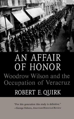 An Affair of Honor: Woodrow Wilson and the Occupation of Veracruz - Quirk, Robert E