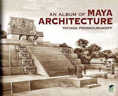 An Album of Maya Architecture - Proskouriakoff, Tatiana