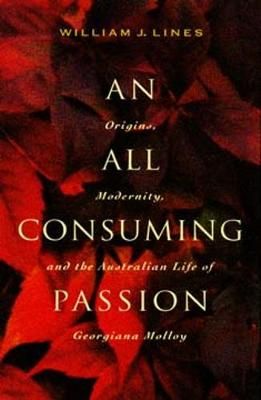 An All Consuming Passion: Origins, Modernity and the Australian Life of Georgiana Molloy - Lines, William J.