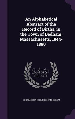 An Alphabetical Abstract of the Record of Births, in the Town of Dedham, Massachusetts, 1844-1890 - Hill, Don Gleason, and Dedham, Dedham