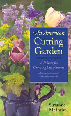 An American Cutting Garden: A Primer for Growing Cut Flowers Where Summers Are Hot and Winters Are Cold - McIntire, Suzanne