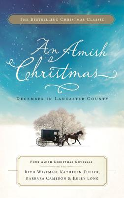 An Amish Christmas: December in Lancaster County - Wiseman, Beth (Contributions by), and Fuller, Kathleen, Dr. (Contributions by), and Long, Kelly (Contributions by)