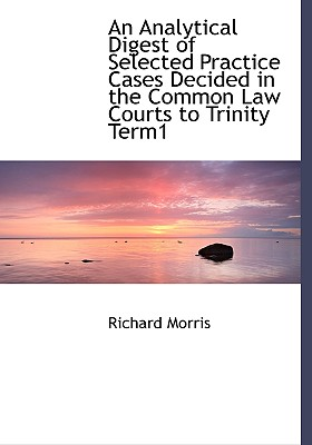 An Analytical Digest of Selected Practice Cases Decided in the Common Law Courts to Trinity Term1 - Morris, Richard