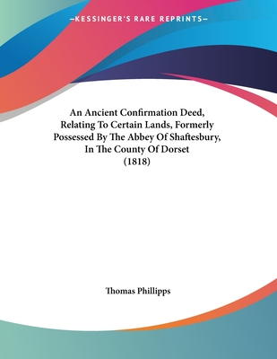 An Ancient Confirmation Deed, Relating to Certain Lands, Formerly Possessed by the Abbey of Shaftesbury, in the County of Dorset (1818) - Phillipps, Thomas, Sir (Editor)