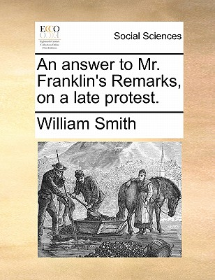 An Answer to Mr. Franklin's Remarks, on a Late Protest. - Smith, William, Jr.