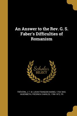 An Answer to the REV. G. S. Faber's Difficulties of Romanism - Trevern, J F M (Jean Francois Marie (Creator), and Husenbeth, Fredrick Charles 1796-1972 (Creator)