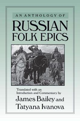 An Anthology of Russian Folk Epics - Bailey, James (Introduction by), and Ivanova, Tatyana (Editor), and Avanova, Tatyana (Editor)