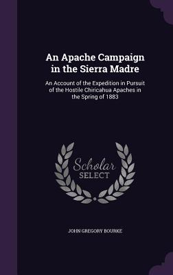 An Apache Campaign in the Sierra Madre: An Account of the Expedition in Pursuit of the Hostile Chiricahua Apaches in the Spring of 1883 - Bourke, John Gregory