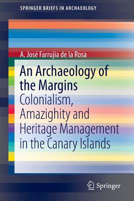 An Archaeology of the Margins: Colonialism, Amazighity and Heritage Management in the Canary Islands - Farrujia De La Rosa, A Jose