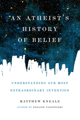 An Atheist's History of Belief: Understanding Our Most Extraordinary Invention - Kneale, Matthew