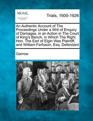 An Authentic Account of the Proceedings Under a Writ of Enquiry of Damages, in an Action in the Court of King's Bench, in Which the Right Hon. the Earl of Elgin Was Plaintiff, and William Ferfuson, Esq. Defendant - Garrow