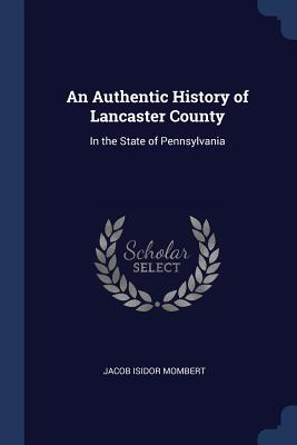 An Authentic History of Lancaster County: In the State of Pennsylvania - Mombert, Jacob Isidor