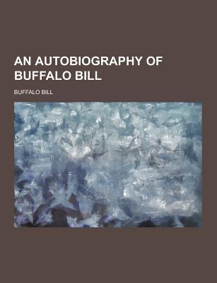 An Autobiography of Buffalo Bill - Bill, Buffalo