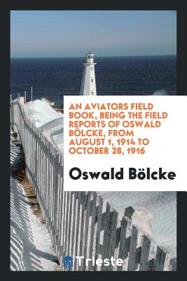 An Aviators Field Book, Being the Field Reports of Oswald Bolcke, from August 1, 1914 to October 28, 1916 - Bolcke, Oswald