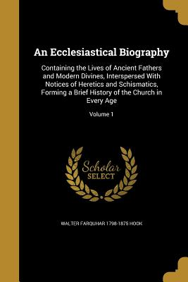 An Ecclesiastical Biography: Containing the Lives of Ancient Fathers and Modern Divines, Interspersed with Notices of Heretics and Schismatics, Forming a Brief History of the Church in Every Age; Volume 1 - Hook, Walter Farquhar 1798-1875