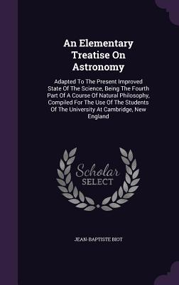 An Elementary Treatise on Astronomy: Adapted to the Present Improved State of the Science, Being the Fourth Part of a Course of Natural Philosophy, Compiled for the Use of the Students of the University at Cambridge, New England - Biot, Jean-Baptiste