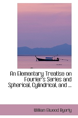 An Elementary Treatise on Fourier's Series and Spherical, Cylindrical, and ... - Byerly, William Elwood