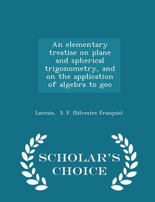 An Elementary Treatise on Plane and Spherical Trigonometry, and on the Application of Algebra to Geo - Scholar's Choice Edition - S F (Silvestre Francois), LaCroix