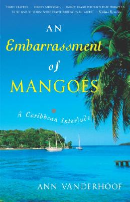 An Embarrassment of Mangoes: A Caribbean Interlude - Vanderhoof, Ann