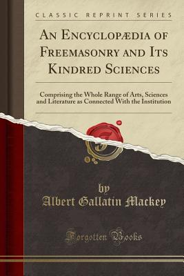 An Encyclopaedia of Freemasonry and Its Kindred Sciences: Comprising the Whole Range of Arts, Sciences and Literature as Connected with the Institution (Classic Reprint) - Mackey, Albert Gallatin