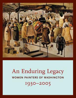 An Enduring Legacy: Women Painters of Washington, 1930-2005 - Martin, David F