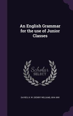 An English Grammar for the Use of Junior Classes - Davies, H W 1834-1895