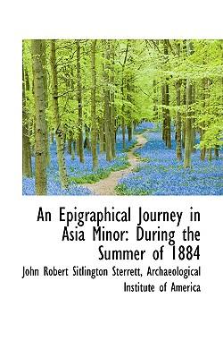 An Epigraphical Journey in Asia Minor: During the Summer of 1884 Volume II - Sterrett, John Robert Sitlington