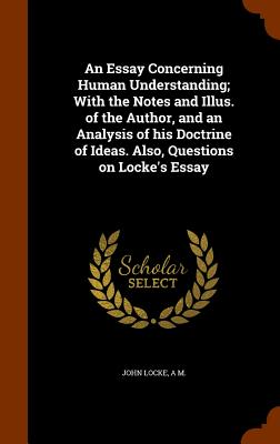 An Essay Concerning Human Understanding; With the Notes and Illus. of the Author, and an Analysis of His Doctrine of Ideas. Also, Questions on Locke's Essay - Locke, John, and M, A