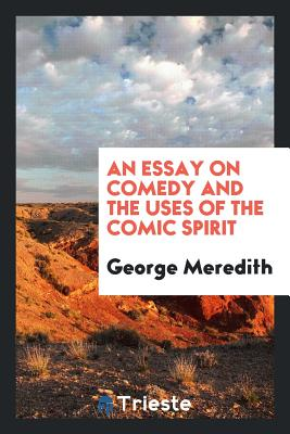 An Essay on Comedy and the Uses of the Comic Spirit - Meredith, George