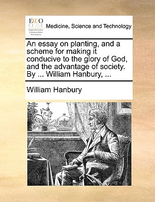 An Essay on Planting, and a Scheme for Making It Conducive to the Glory of God, and the Advantage of Society. by ... William Hanbury, ... - Hanbury, William