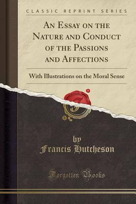 An Essay on the Nature and Conduct of the Passions and Affections: With Illustrations on the Moral Sense (Classic Reprint) - Hutcheson, Francis