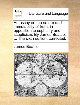 An Essay on the Nature and Immutability of Truth, in Opposition to Sophistry and Scepticism. by James Beattie, ... the Sixth Edition, Corrected. - Beattie, James