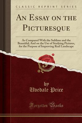 An Essay on the Picturesque: As Compared with the Sublime and the Beautiful; And on the Use of Studying Pictures, for the Purpose of Improving Real Landscape (Classic Reprint) - Price, Uvedale, Sir
