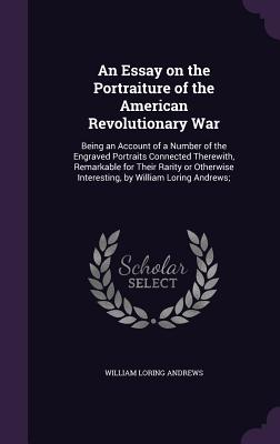 An Essay on the Portraiture of the American Revolutionary War: Being an Account of a Number of the Engraved Portraits Connected Therewith, Remarkable for Their Rarity or Otherwise Interesting, by William Loring Andrews; - Andrews, William Loring