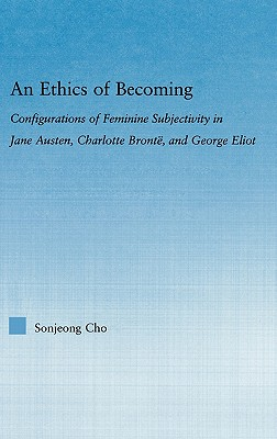 An Ethics of Becoming: Configurations of Feminine Subjectivity in Jane Austen, Charlotte Bronte, and George Eliot - Cho, Sonjeong