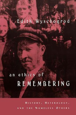 An Ethics of Remembering: History, Heterology, and the Nameless Others - Wyschogrod, Edith, Professor