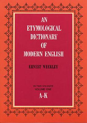 An Etymological Dictionary of Modern English, Vol. 1 - Weekley, Ernest