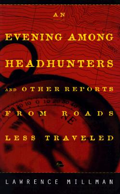 An Evening Among the Headhunters: And Other Reports from Roads Less Taken - Millman, Lawrence