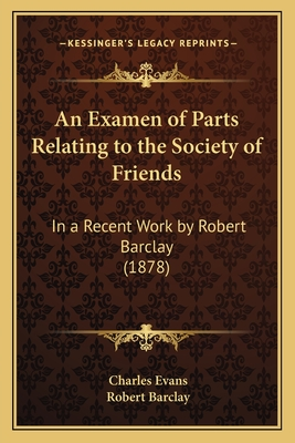 An Examen of Parts Relating to the Society of Friends: In a Recent Work by Robert Barclay (1878) - Evans, Charles, and Barclay, Robert