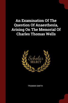 An Examination of the Question of Anaesthesia, Arising on the Memorial of Charles Thomas Wells - Smith, Truman